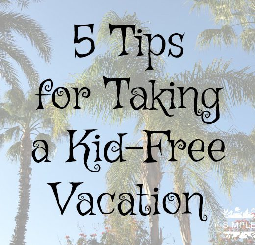 5 Tips for Taking a Kid-Free Vacation