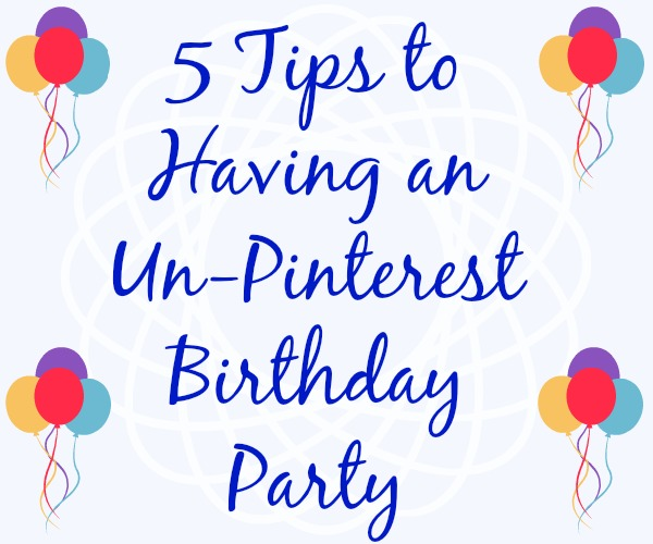 5 Tips to Having an Un-Pinterest Birthday Party
