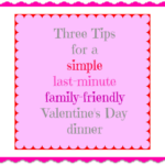 three quick tips for a last-minute family friendly valentine dinner